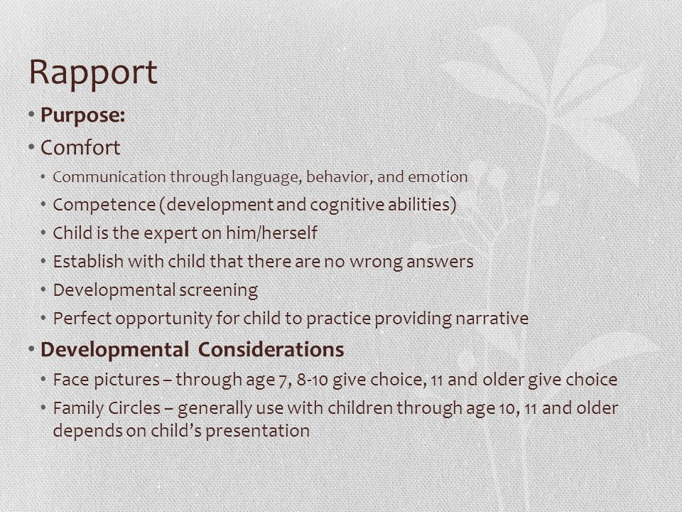 Rapport Purpose: Comfort Communication through language, behavior, and emotion Competence (development and cognitive abilities) Child is the expert on him/herself Establish with child that there are no wrong answers Developmental screening Perfect opportunity for child to practice providing narrative Developmental Considerations Face pictures – through age 7, 8-10 give choice, 11 and older give choice Family Circles – generally use with children through age 10, 11 and older depends on child's presentation