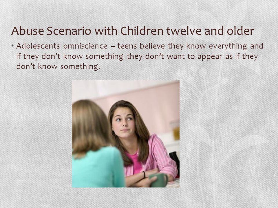 Abuse Scenario with Children twelve and older Adolescents omniscience – teens believe they know everything and if they don't know something they don't want to appear as if they don't know something.