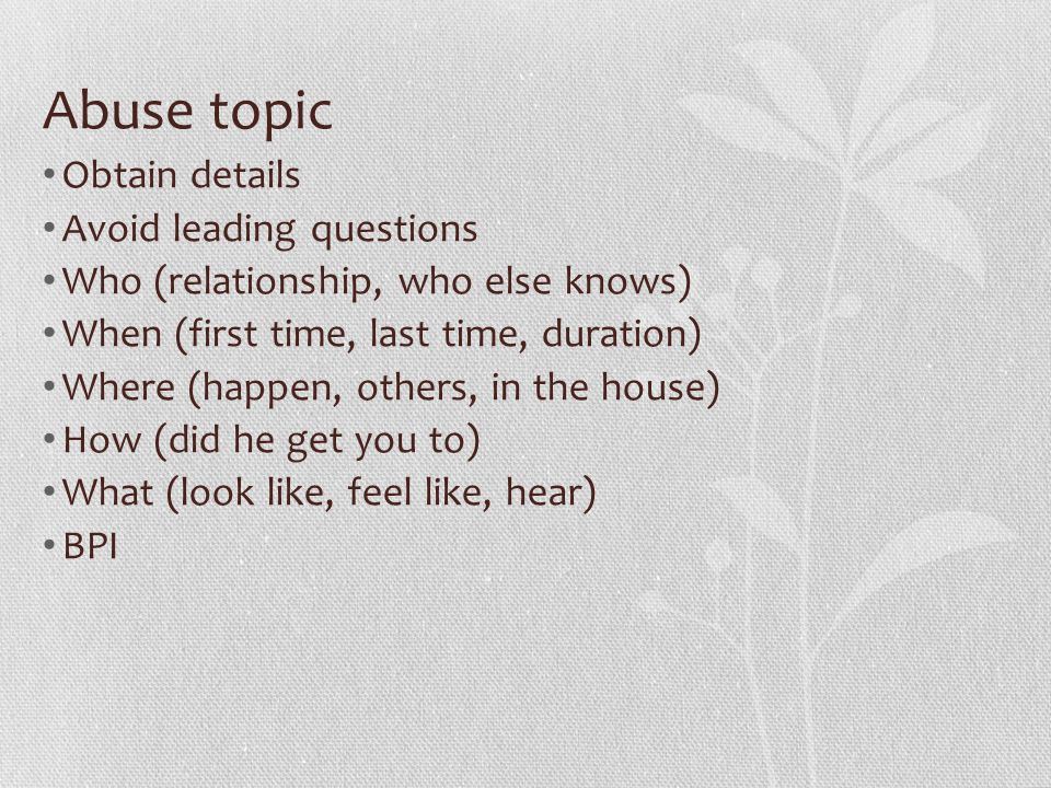 Abuse topic Obtain details Avoid leading questions Who (relationship, who else knows) When (first time, last time, duration) Where (happen, others, in the house) How (did he get you to) What (look like, feel like, hear) BPI