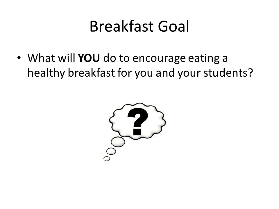 Breakfast Goal What will YOU do to encourage eating a healthy breakfast for you and your students?