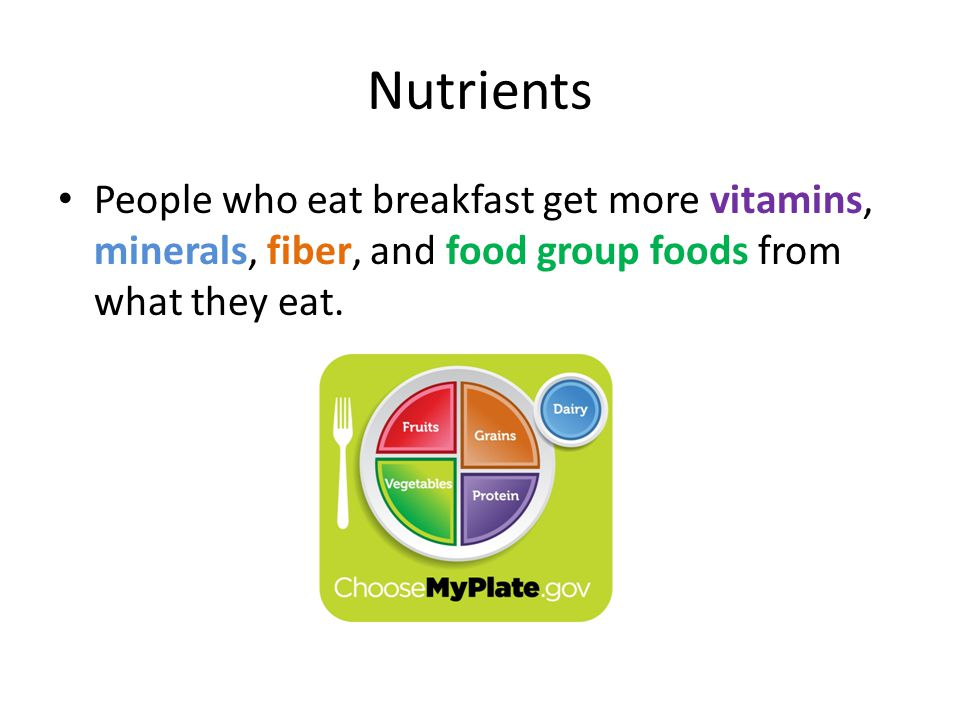 Nutrients People who eat breakfast get more vitamins, minerals, fiber, and food group foods from what they eat.