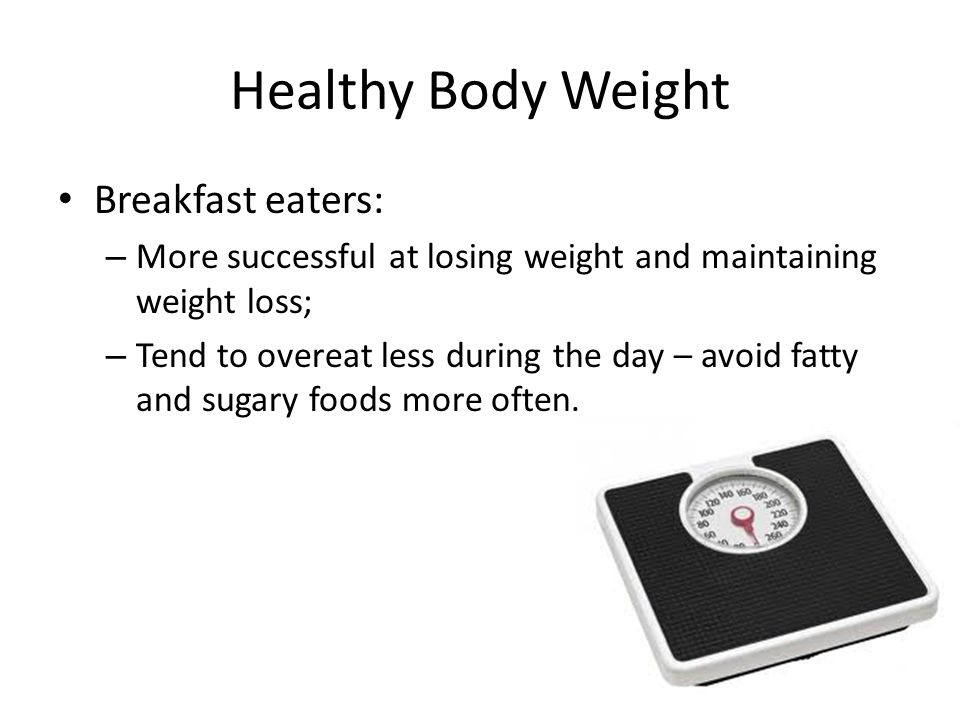 Breakfast eaters: – More successful at losing weight and maintaining weight loss; – Tend to overeat less during the day – avoid fatty and sugary foods