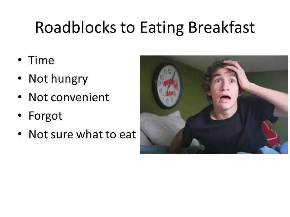 Roadblocks to Eating Breakfast Time Not hungry Not convenient Forgot Not sure what to eat