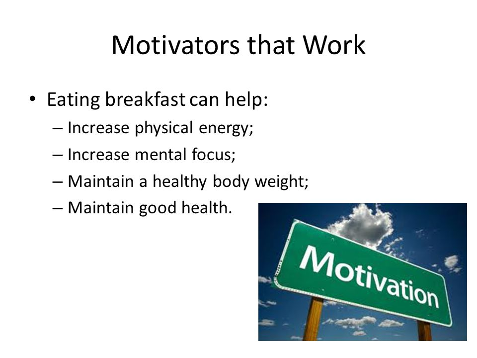 Motivators that Work Eating breakfast can help: – Increase physical energy; – Increase mental focus; – Maintain a healthy body weight; – Maintain good