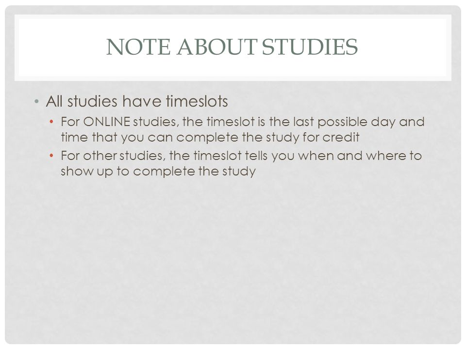NOTE ABOUT STUDIES All studies have timeslots For ONLINE studies, the timeslot is the last possible day and time that you can complete the study for c