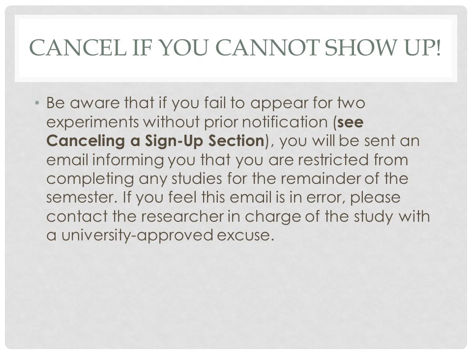 CANCEL IF YOU CANNOT SHOW UP! Be aware that if you fail to appear for two experiments without prior notification ( see Canceling a Sign-Up Section ),