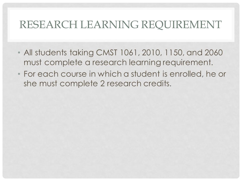RESEARCH LEARNING REQUIREMENT All students taking CMST 1061, 2010, 1150, and 2060 must complete a research learning requirement. For each course in wh