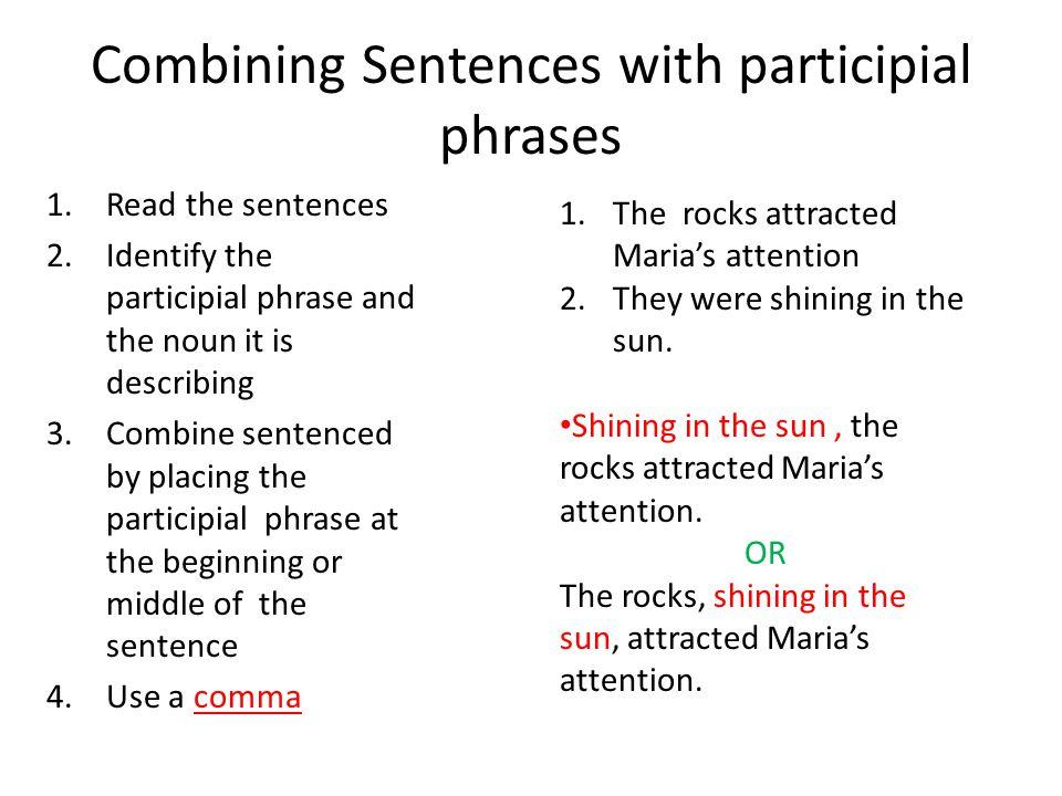Combining Sentences with participial phrases 1.Read the sentences 2.Identify the participial phrase and the noun it is describing 3.Combine sentenced