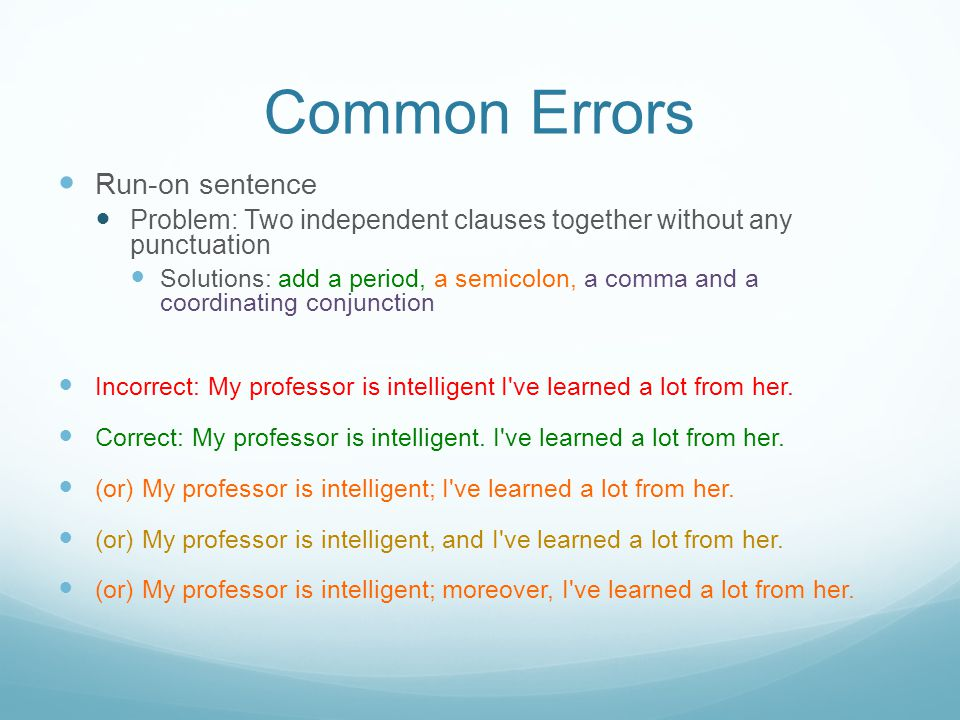 Common Errors Run-on sentence Problem: Two independent clauses together without any punctuation Solutions: add a period, a semicolon, a comma and a coordinating conjunction Incorrect: My professor is intelligent I ve learned a lot from her.
