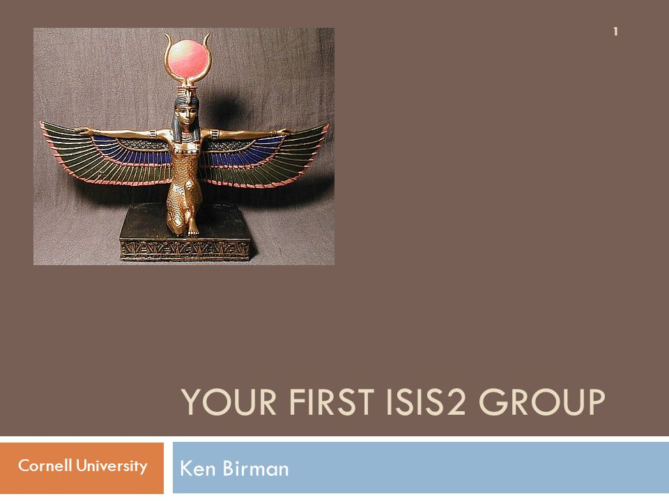 YOUR FIRST ISIS2 GROUP Ken Birman 1 Cornell University
