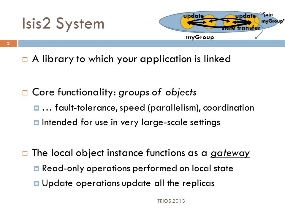 Isis2 System 3  A library to which your application is linked  Core functionality: groups of objects  … fault-tolerance, speed (parallelism), coordination  Intended for use in very large-scale settings  The local object instance functions as a gateway  Read-only operations performed on local state  Update operations update all the replicas myGroup state transfer join myGroup updateupdate TRIOS 2013