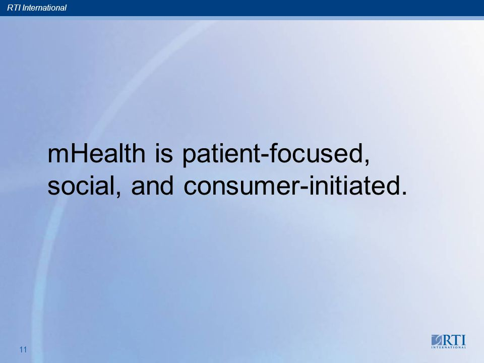 RTI International 11 mHealth is patient-focused, social, and consumer-initiated.