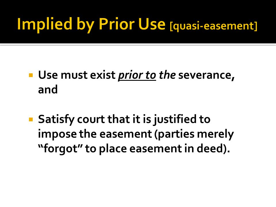  Use must exist prior to the severance, and  Satisfy court that it is justified to impose the easement (parties merely forgot to place easement in deed).