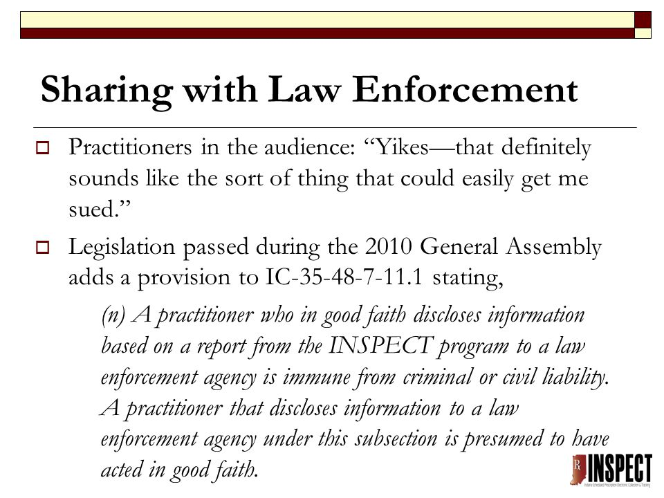 Sharing with Law Enforcement  Practitioners in the audience: Yikes—that definitely sounds like the sort of thing that could easily get me sued.  Legislation passed during the 2010 General Assembly adds a provision to IC-35-48-7-11.1 stating, (n) A practitioner who in good faith discloses information based on a report from the INSPECT program to a law enforcement agency is immune from criminal or civil liability.