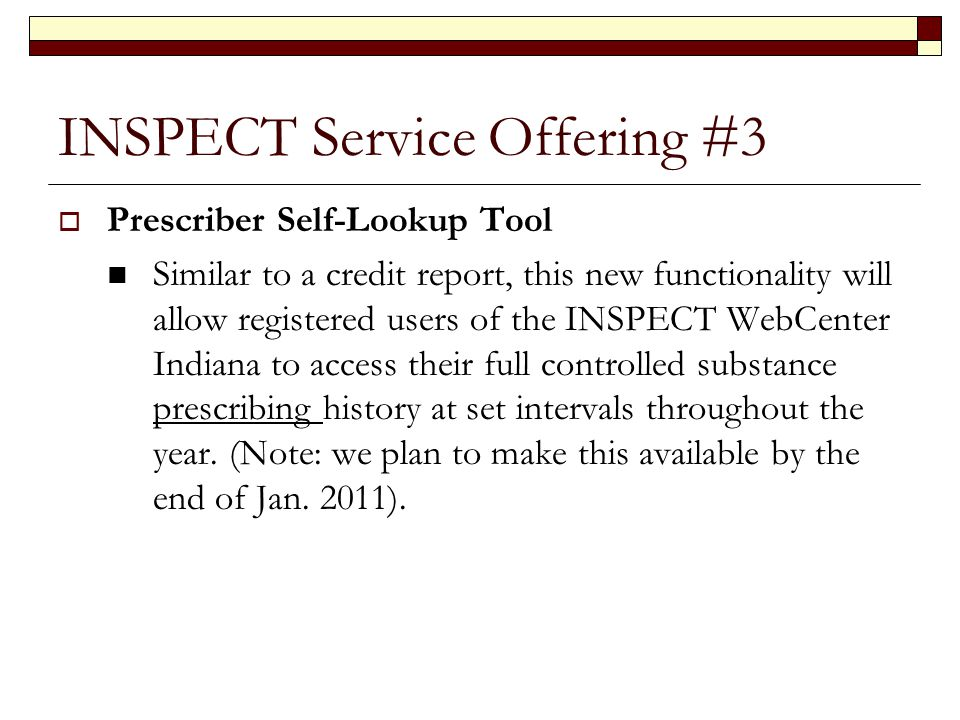INSPECT Service Offering #3  Prescriber Self-Lookup Tool Similar to a credit report, this new functionality will allow registered users of the INSPECT WebCenter Indiana to access their full controlled substance prescribing history at set intervals throughout the year.
