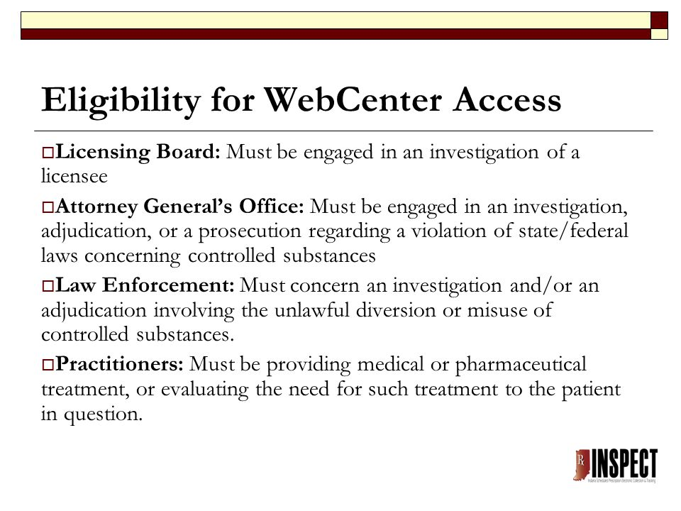 Eligibility for WebCenter Access  Licensing Board: Must be engaged in an investigation of a licensee  Attorney General's Office: Must be engaged in an investigation, adjudication, or a prosecution regarding a violation of state/federal laws concerning controlled substances  Law Enforcement: Must concern an investigation and/or an adjudication involving the unlawful diversion or misuse of controlled substances.