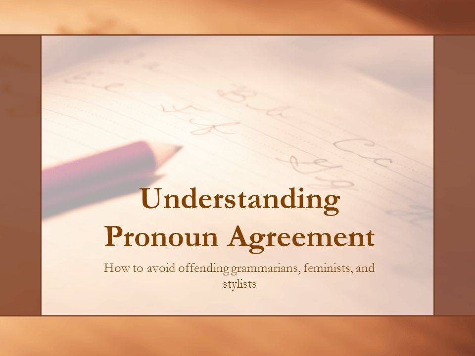 Understanding Pronoun Agreement How to avoid offending grammarians, feminists, and stylists