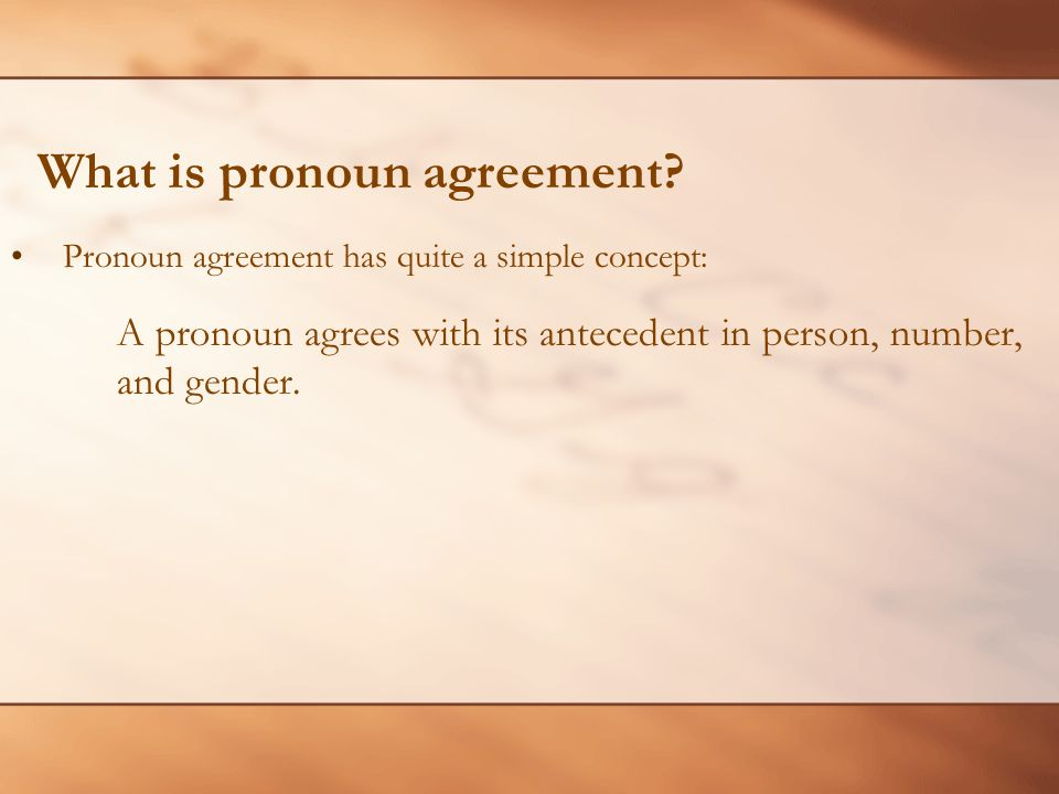 Pronoun agreement has quite a simple concept: A pronoun agrees with its antecedent in person, number, and gender.
