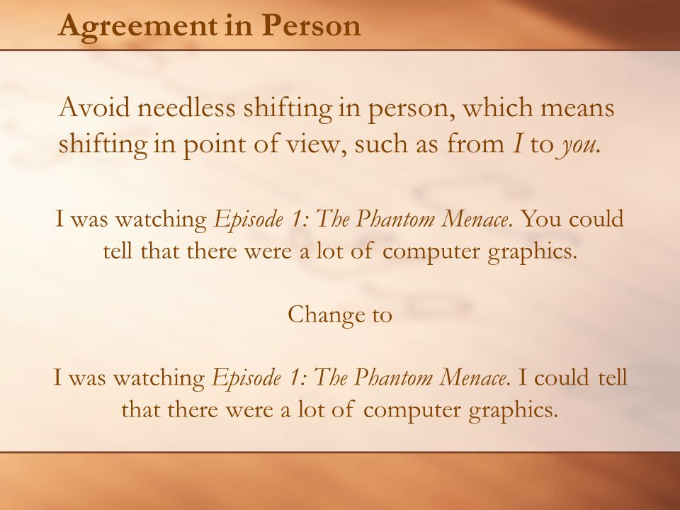 Agreement in Person Avoid needless shifting in person, which means shifting in point of view, such as from I to you.