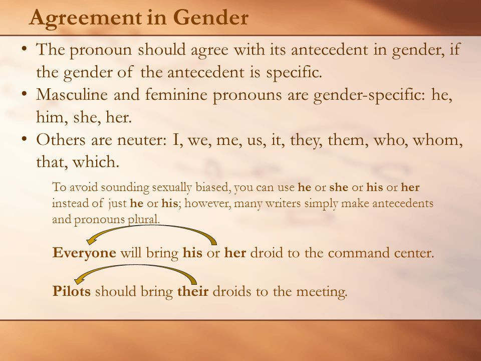 Agreement in Gender To avoid sounding sexually biased, you can use he or she or his or her instead of just he or his; however, many writers simply make antecedents and pronouns plural.