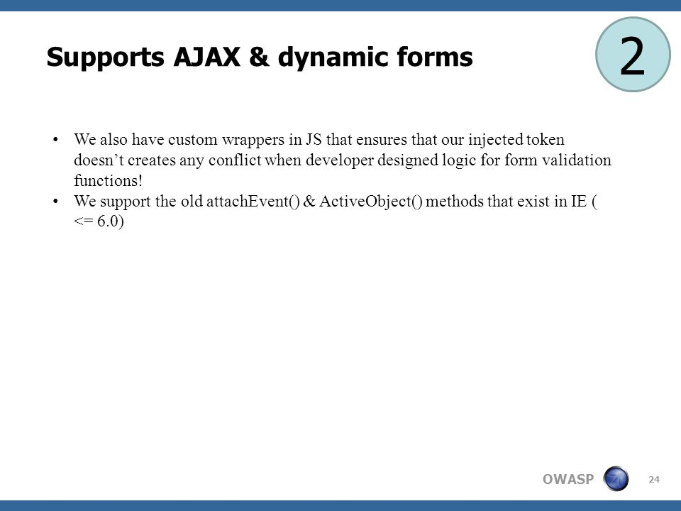 OWASP 24 Supports AJAX & dynamic forms 2 We also have custom wrappers in JS that ensures that our injected token doesn't creates any conflict when developer designed logic for form validation functions.