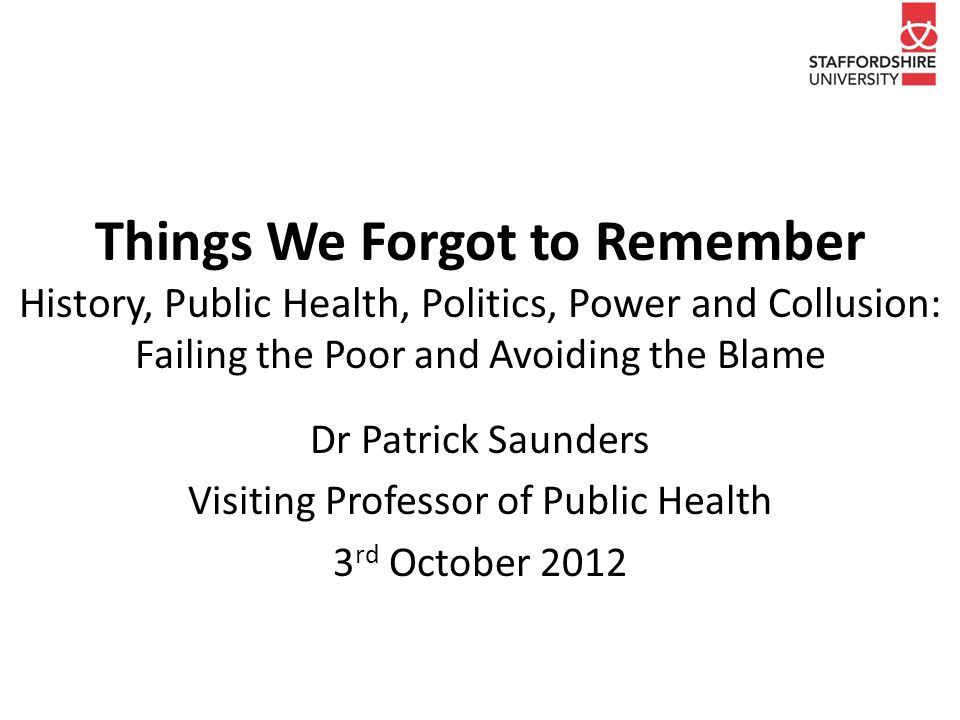 Introduction Personal forgetfulness is an inevitable human characteristic Professional and corporate amnesia are not Some things are just too important to forget Add in neglect, abuse of power and privilege, political, personal and professional complicity My reflection on the lessons of history and five decades working in public health