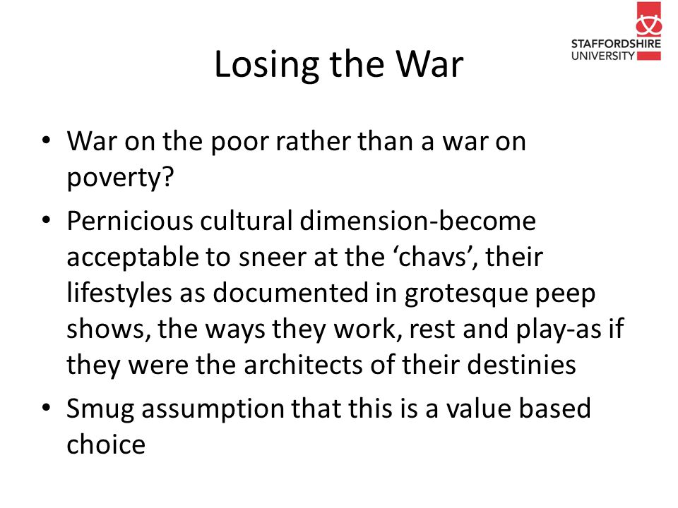 Losing the War War on the poor rather than a war on poverty? Pernicious cultural dimension-become acceptable to sneer at the 'chavs', their lifestyles