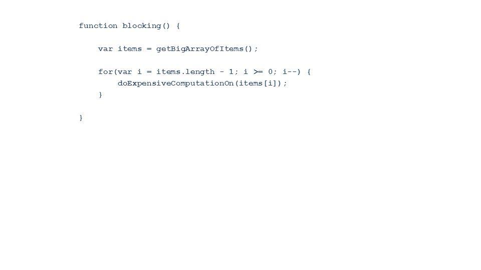 function blocking() { var items = getBigArrayOfItems(); for(var i = items.length - 1; i >= 0; i--) { doExpensiveComputationOn(items[i]); }