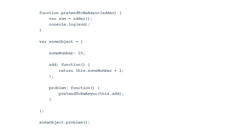 function pretendToBeAsync(adder) { var sum = adder(); console.log(sum); } var someObject = { someNumber: 10, add: function() { return this.someNumber + 1; }, problem: function() { pretendToBeAsync(this.add); } }; someObject.problem();