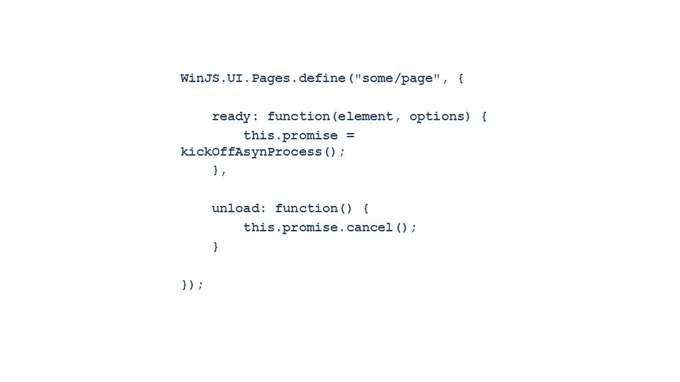 WinJS.UI.Pages.define( some/page , { ready: function(element, options) { this.promise = kickOffAsynProcess(); }, unload: function() { this.promise.cancel(); } });