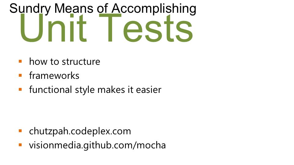Unit Tests Sundry Means of Accomplishing  how to structure  frameworks  functional style makes it easier  chutzpah.codeplex.com  visionmedia.github.com/mocha