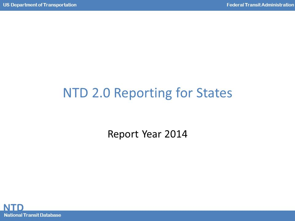 NTD National Transit Database US Department of TransportationFederal Transit Administration NTD 2.0 Reporting for States Report Year 2014