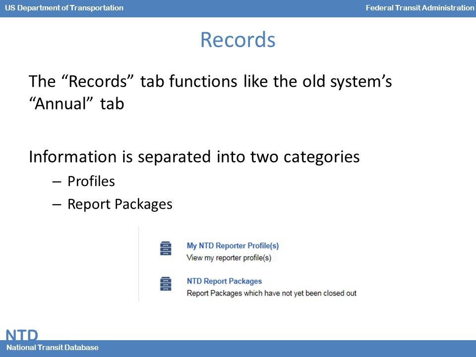NTD National Transit Database US Department of TransportationFederal Transit Administration Records The Records tab functions like the old system's Annual tab Information is separated into two categories – Profiles – Report Packages