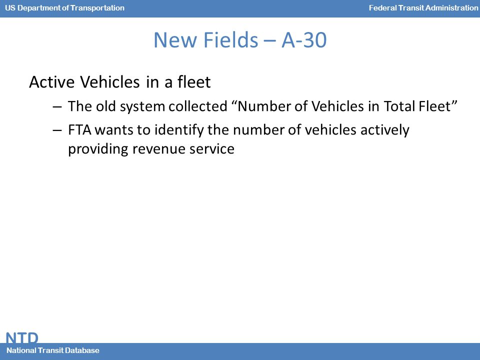 NTD National Transit Database US Department of TransportationFederal Transit Administration New Fields – A-30 Active Vehicles in a fleet – The old system collected Number of Vehicles in Total Fleet – FTA wants to identify the number of vehicles actively providing revenue service
