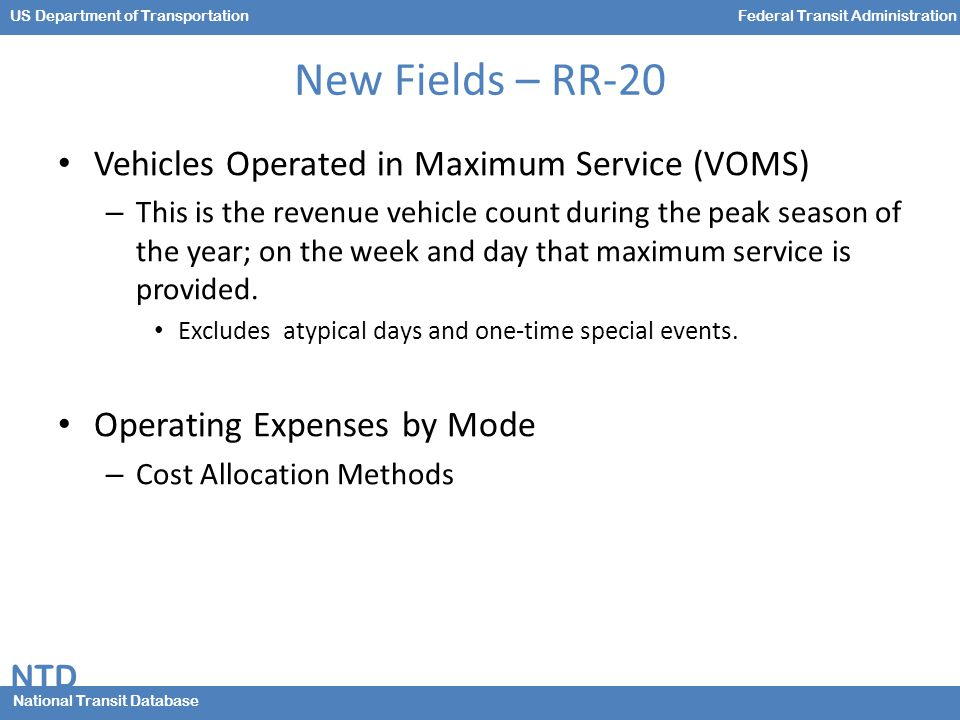 NTD National Transit Database US Department of TransportationFederal Transit Administration New Fields – RR-20 Vehicles Operated in Maximum Service (VOMS) – This is the revenue vehicle count during the peak season of the year; on the week and day that maximum service is provided.
