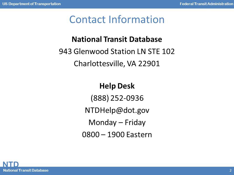 NTD National Transit Database US Department of TransportationFederal Transit Administration Contact Information National Transit Database 943 Glenwood Station LN STE 102 Charlottesville, VA 22901 Help Desk (888) 252-0936 NTDHelp@dot.gov Monday – Friday 0800 – 1900 Eastern 2