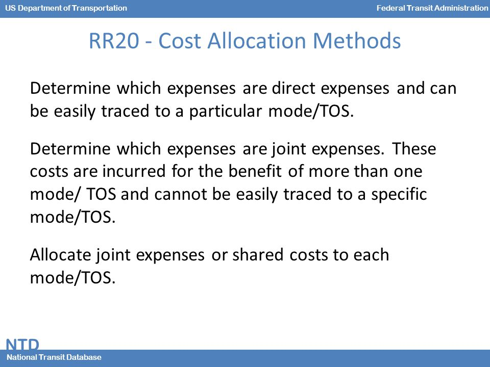 NTD National Transit Database US Department of TransportationFederal Transit Administration RR20 - Cost Allocation Methods Determine which expenses are direct expenses and can be easily traced to a particular mode/TOS.
