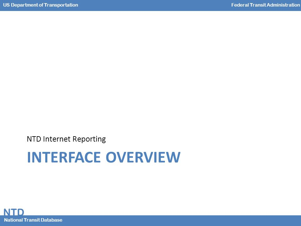 NTD National Transit Database US Department of TransportationFederal Transit Administration INTERFACE OVERVIEW NTD Internet Reporting