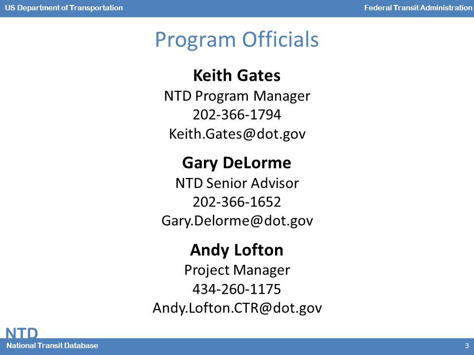 NTD National Transit Database US Department of TransportationFederal Transit Administration Program Officials 3 Keith Gates NTD Program Manager 202-366-1794 Keith.Gates@dot.gov Gary DeLorme NTD Senior Advisor 202-366-1652 Gary.Delorme@dot.gov Andy Lofton Project Manager 434-260-1175 Andy.Lofton.CTR@dot.gov
