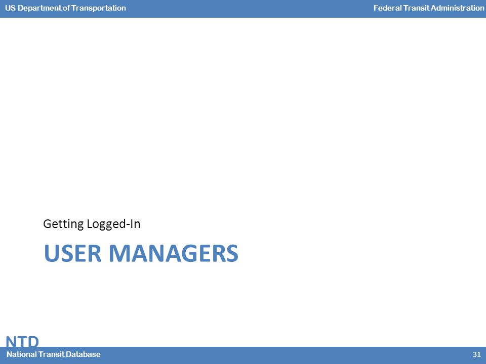 NTD National Transit Database US Department of TransportationFederal Transit Administration USER MANAGERS Getting Logged-In 31
