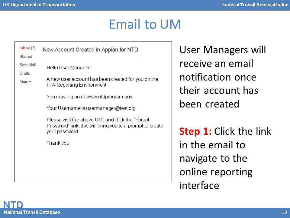 NTD National Transit Database US Department of TransportationFederal Transit Administration Email to UM 33 Hello User Manager, A new user account has been created for you on the FTA Reporting Environment.
