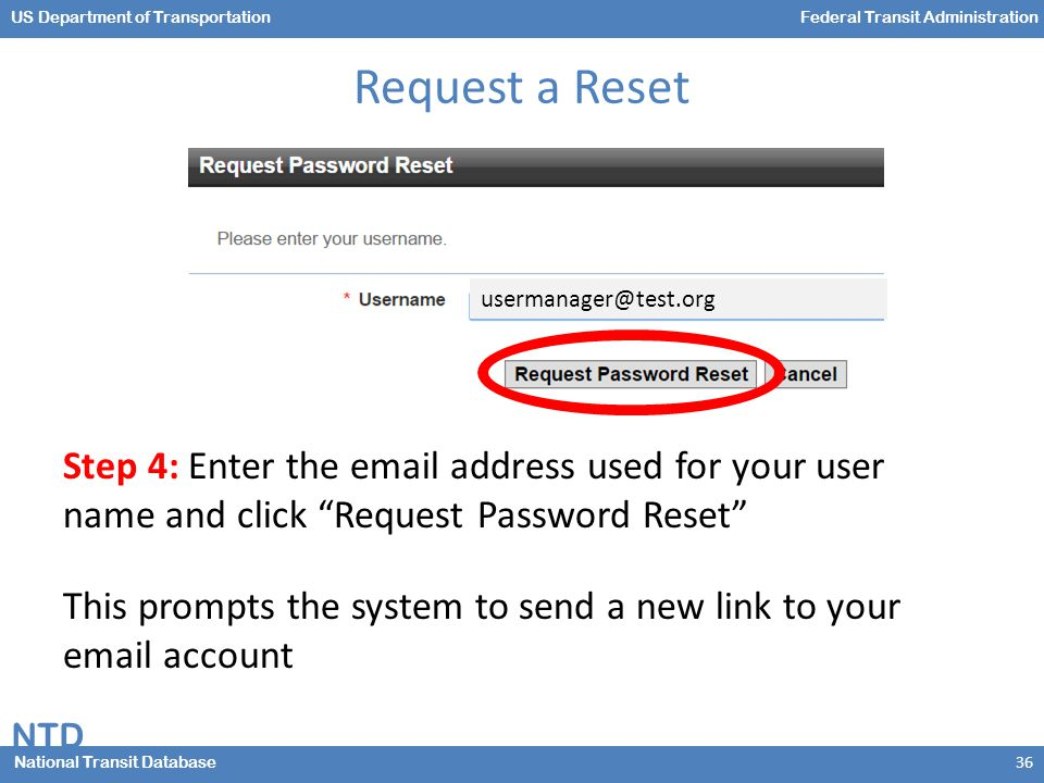 NTD National Transit Database US Department of TransportationFederal Transit Administration Request a Reset Step 4: Enter the email address used for your user name and click Request Password Reset This prompts the system to send a new link to your email account 36 usermanager@test.org