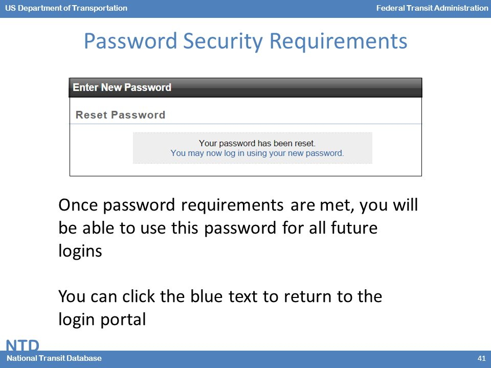 NTD National Transit Database US Department of TransportationFederal Transit Administration Password Security Requirements 41 Once password requirements are met, you will be able to use this password for all future logins You can click the blue text to return to the login portal