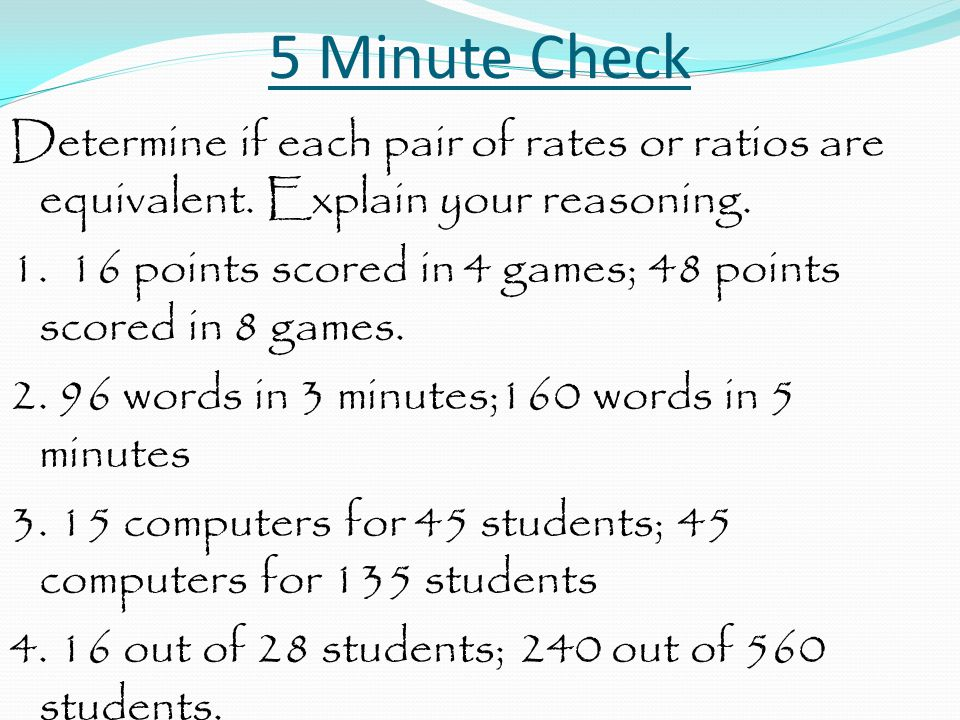 5 Minute Check Determine if each pair of rates or ratios are equivalent. Explain your reasoning. 1. 16 points scored in 4 games; 48 points scored in 8