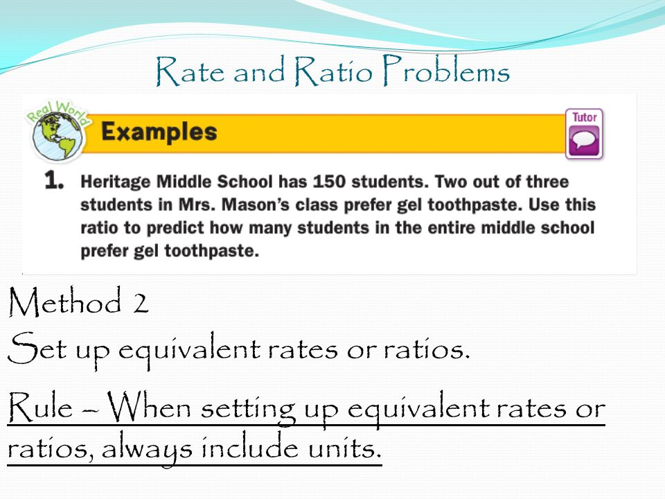 Rate and Ratio Problems Method 2 Set up equivalent rates or ratios. Rule – When setting up equivalent rates or ratios, always include units.