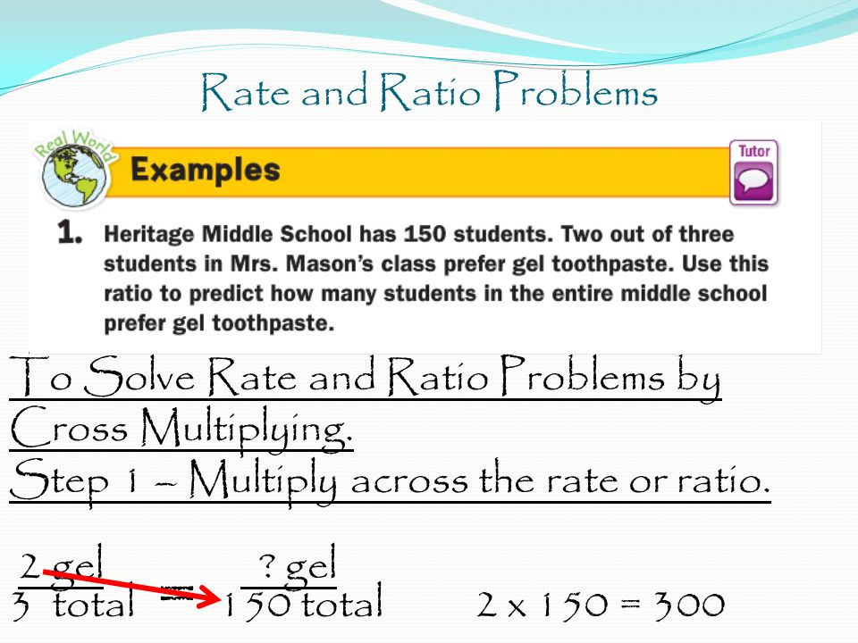 Rate and Ratio Problems To Solve Rate and Ratio Problems by Cross Multiplying. Step 1 – Multiply across the rate or ratio. 2 gel ? gel 3 total = 150 t