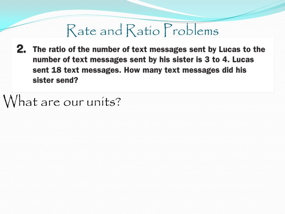 Rate and Ratio Problems What are our units?