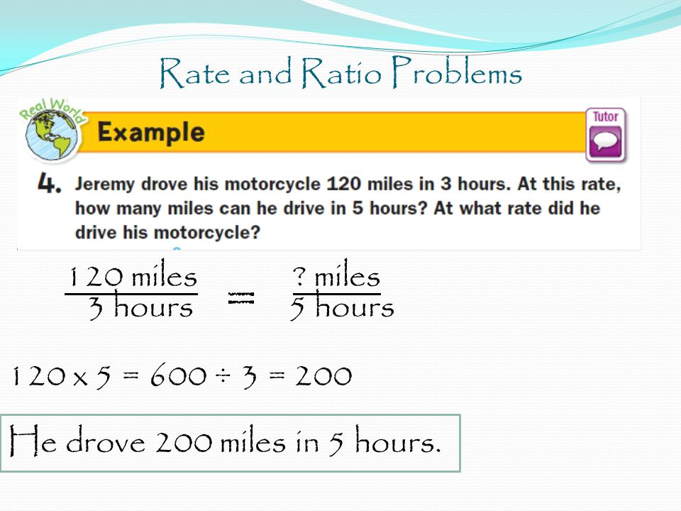 Rate and Ratio Problems 120 miles ? miles 3 hours = 5 hours 120 x 5 = 600 ÷ 3 = 200 He drove 200 miles in 5 hours.