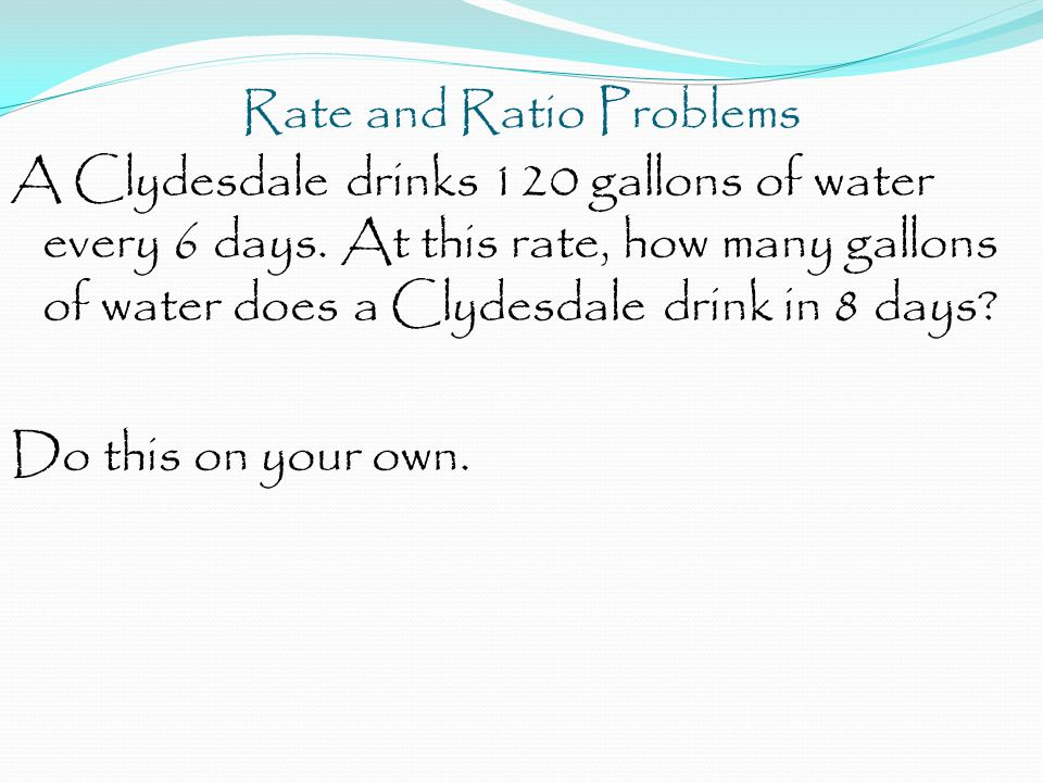 Rate and Ratio Problems A Clydesdale drinks 120 gallons of water every 6 days. At this rate, how many gallons of water does a Clydesdale drink in 8 da