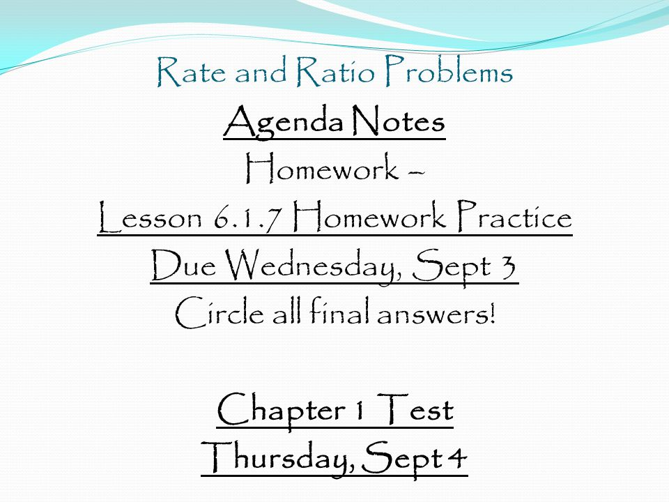 Rate and Ratio Problems Agenda Notes Homework – Lesson 6.1.7 Homework Practice Due Wednesday, Sept 3 Circle all final answers! Chapter 1 Test Thursday
